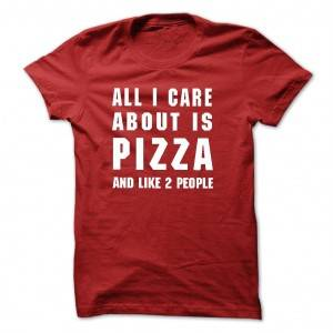 All-i-care-about-is-pizza-and-like-2-people--Tshirt-and-Hoodie